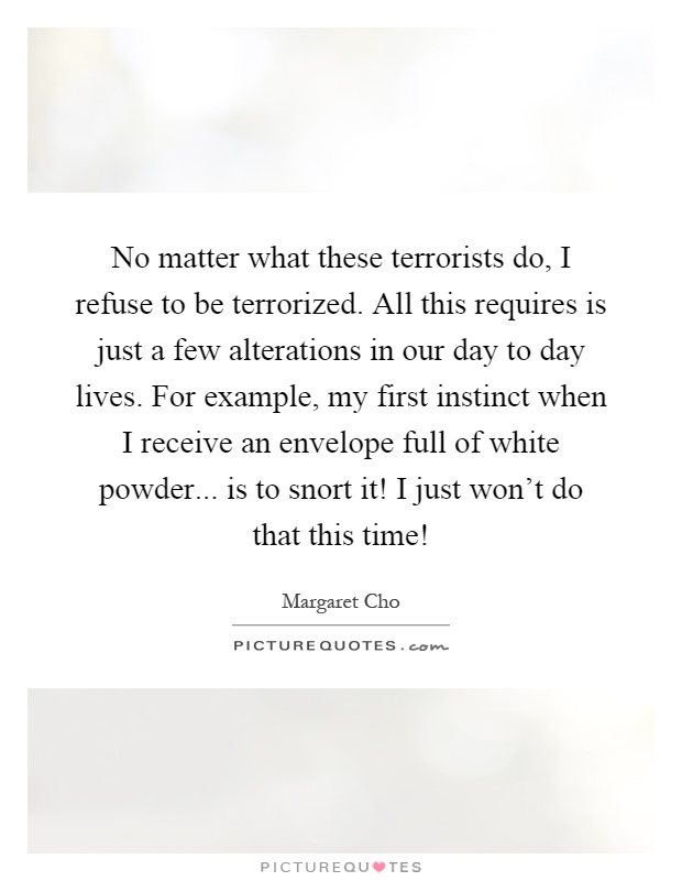 No matter what these terrorists do, I refuse to be terrorized. All this requires is just a few alterations in our day to day lives. For example, my first instinct when I receive an envelope full of white powder... is to snort it! I just won't do that this time! Picture Quote #1