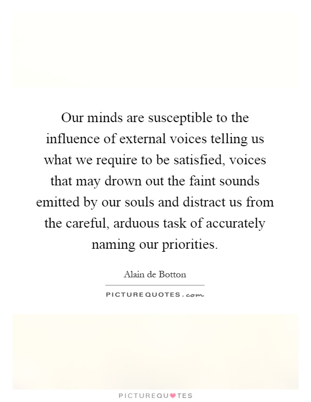 Our minds are susceptible to the influence of external voices telling us what we require to be satisfied, voices that may drown out the faint sounds emitted by our souls and distract us from the careful, arduous task of accurately naming our priorities Picture Quote #1