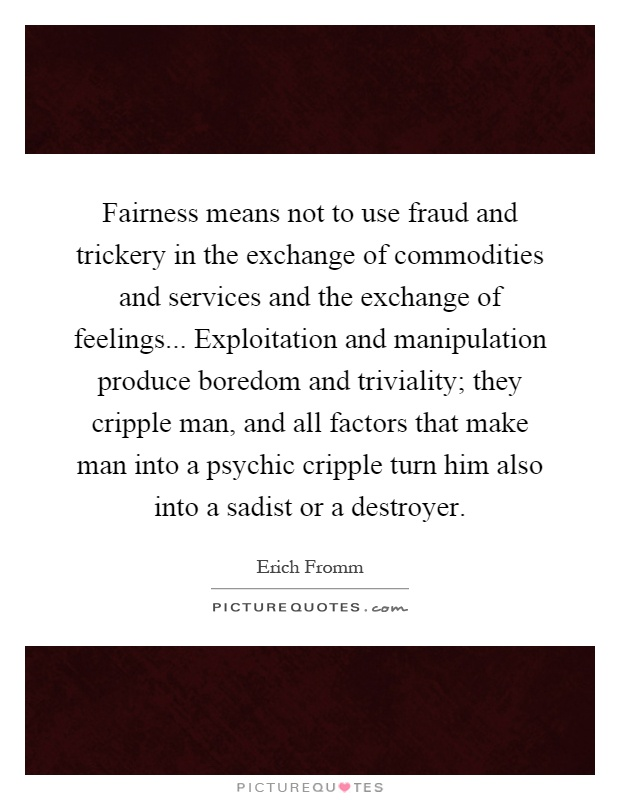 Fairness means not to use fraud and trickery in the exchange of commodities and services and the exchange of feelings... Exploitation and manipulation produce boredom and triviality; they cripple man, and all factors that make man into a psychic cripple turn him also into a sadist or a destroyer Picture Quote #1