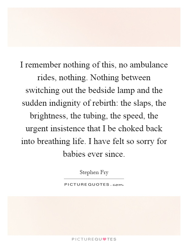 I remember nothing of this, no ambulance rides, nothing. Nothing between switching out the bedside lamp and the sudden indignity of rebirth: the slaps, the brightness, the tubing, the speed, the urgent insistence that I be choked back into breathing life. I have felt so sorry for babies ever since Picture Quote #1