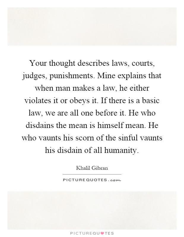 Your thought describes laws, courts, judges, punishments. Mine explains that when man makes a law, he either violates it or obeys it. If there is a basic law, we are all one before it. He who disdains the mean is himself mean. He who vaunts his scorn of the sinful vaunts his disdain of all humanity Picture Quote #1