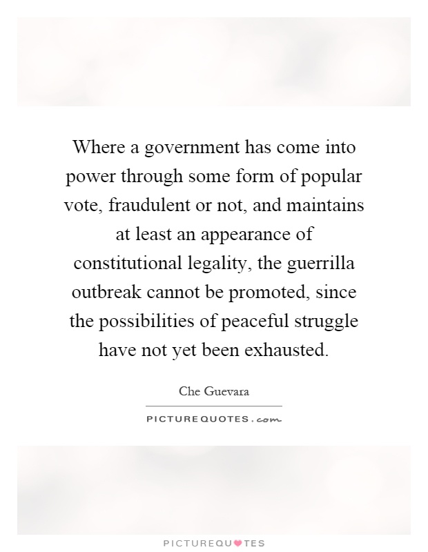 Where a government has come into power through some form of popular vote, fraudulent or not, and maintains at least an appearance of constitutional legality, the guerrilla outbreak cannot be promoted, since the possibilities of peaceful struggle have not yet been exhausted Picture Quote #1