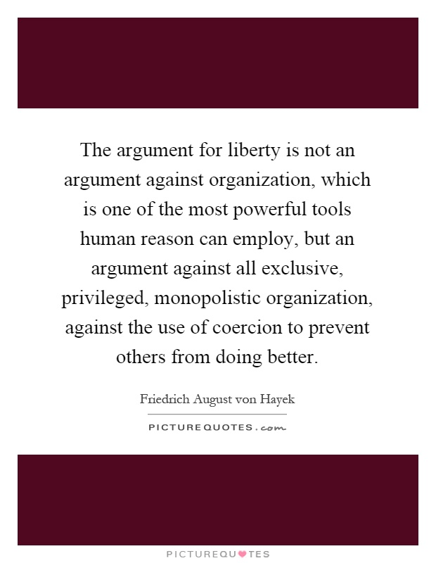 The argument for liberty is not an argument against organization, which is one of the most powerful tools human reason can employ, but an argument against all exclusive, privileged, monopolistic organization, against the use of coercion to prevent others from doing better Picture Quote #1