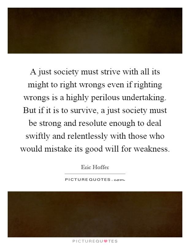 A just society must strive with all its might to right wrongs even if righting wrongs is a highly perilous undertaking. But if it is to survive, a just society must be strong and resolute enough to deal swiftly and relentlessly with those who would mistake its good will for weakness Picture Quote #1