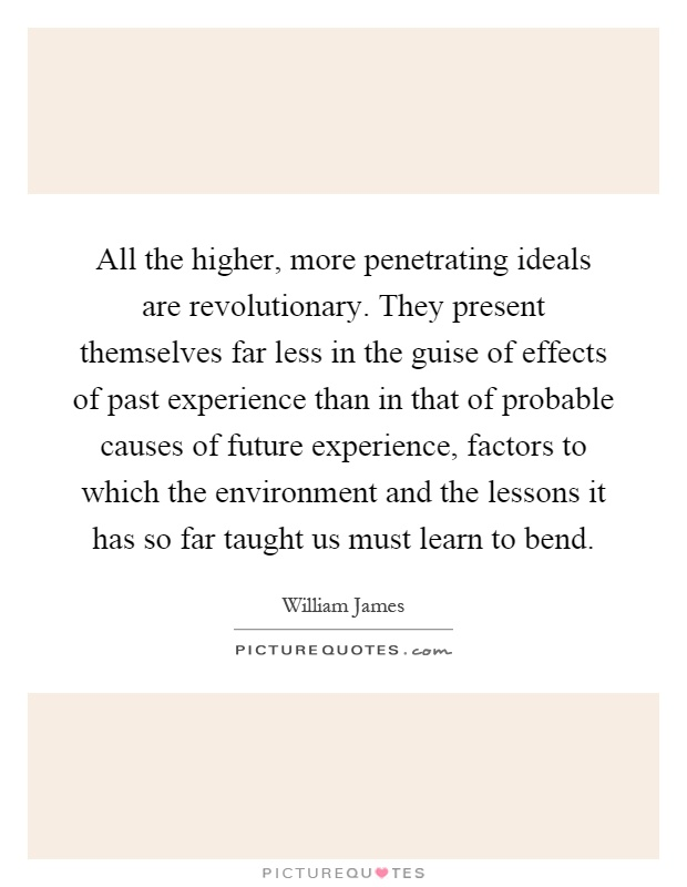 All the higher, more penetrating ideals are revolutionary. They present themselves far less in the guise of effects of past experience than in that of probable causes of future experience, factors to which the environment and the lessons it has so far taught us must learn to bend Picture Quote #1