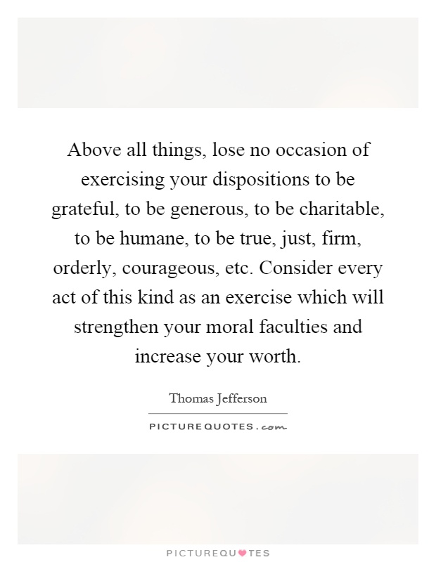 Above all things, lose no occasion of exercising your dispositions to be grateful, to be generous, to be charitable, to be humane, to be true, just, firm, orderly, courageous, etc. Consider every act of this kind as an exercise which will strengthen your moral faculties and increase your worth Picture Quote #1