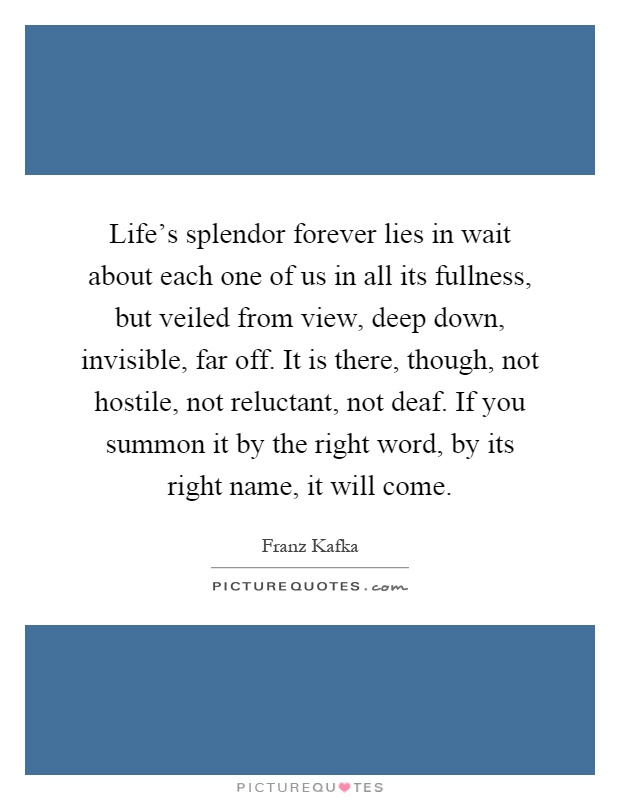 Life's splendor forever lies in wait about each one of us in all its fullness, but veiled from view, deep down, invisible, far off. It is there, though, not hostile, not reluctant, not deaf. If you summon it by the right word, by its right name, it will come Picture Quote #1