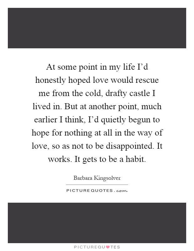 At some point in my life I'd honestly hoped love would rescue me from the cold, drafty castle I lived in. But at another point, much earlier I think, I'd quietly begun to hope for nothing at all in the way of love, so as not to be disappointed. It works. It gets to be a habit Picture Quote #1