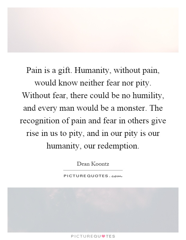 Pain is a gift. Humanity, without pain, would know neither fear nor pity. Without fear, there could be no humility, and every man would be a monster. The recognition of pain and fear in others give rise in us to pity, and in our pity is our humanity, our redemption Picture Quote #1