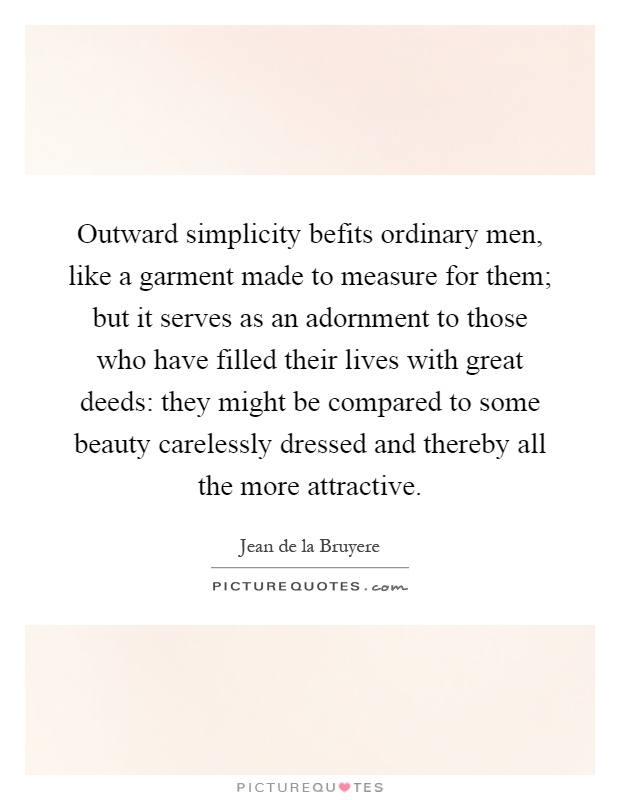 Outward simplicity befits ordinary men, like a garment made to measure for them; but it serves as an adornment to those who have filled their lives with great deeds: they might be compared to some beauty carelessly dressed and thereby all the more attractive Picture Quote #1