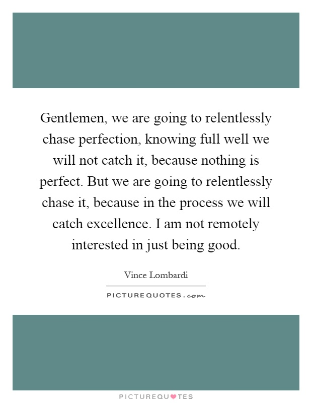 Gentlemen, we are going to relentlessly chase perfection, knowing full well we will not catch it, because nothing is perfect. But we are going to relentlessly chase it, because in the process we will catch excellence. I am not remotely interested in just being good Picture Quote #1