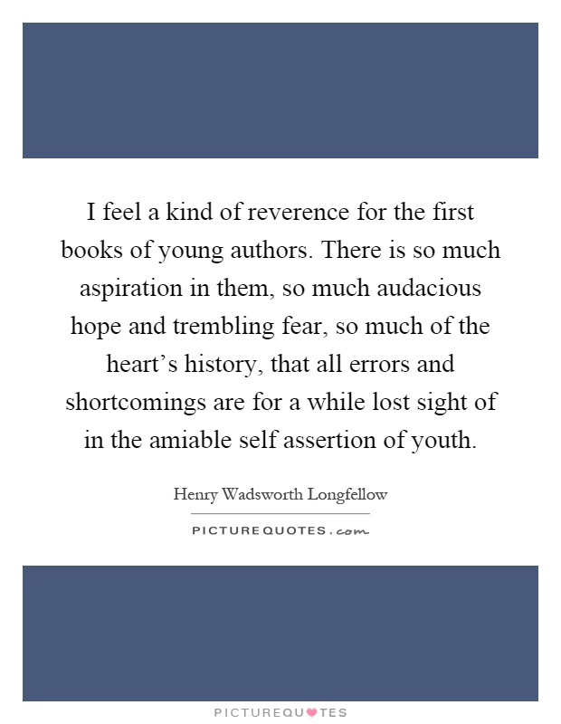 I feel a kind of reverence for the first books of young authors. There is so much aspiration in them, so much audacious hope and trembling fear, so much of the heart's history, that all errors and shortcomings are for a while lost sight of in the amiable self assertion of youth Picture Quote #1