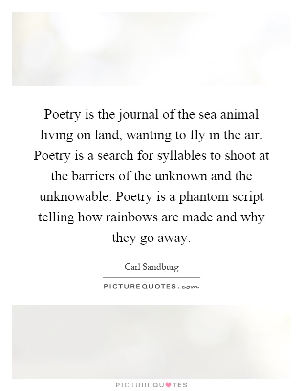 Poetry is the journal of the sea animal living on land, wanting to fly in the air. Poetry is a search for syllables to shoot at the barriers of the unknown and the unknowable. Poetry is a phantom script telling how rainbows are made and why they go away Picture Quote #1