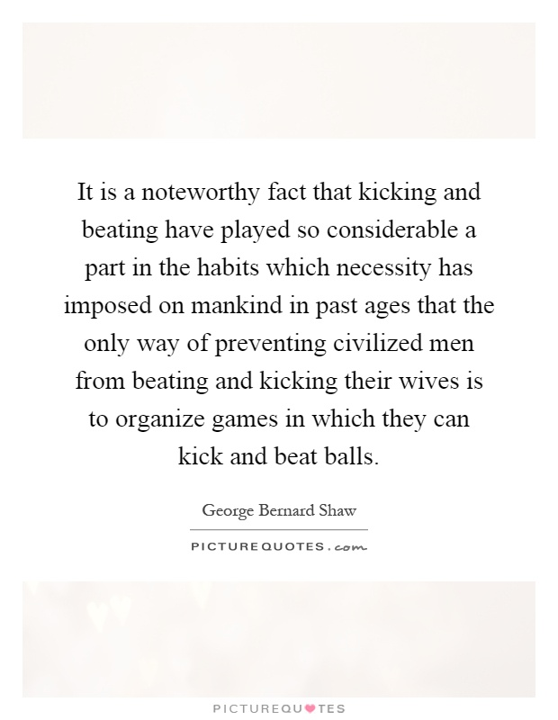 It is a noteworthy fact that kicking and beating have played so considerable a part in the habits which necessity has imposed on mankind in past ages that the only way of preventing civilized men from beating and kicking their wives is to organize games in which they can kick and beat balls Picture Quote #1