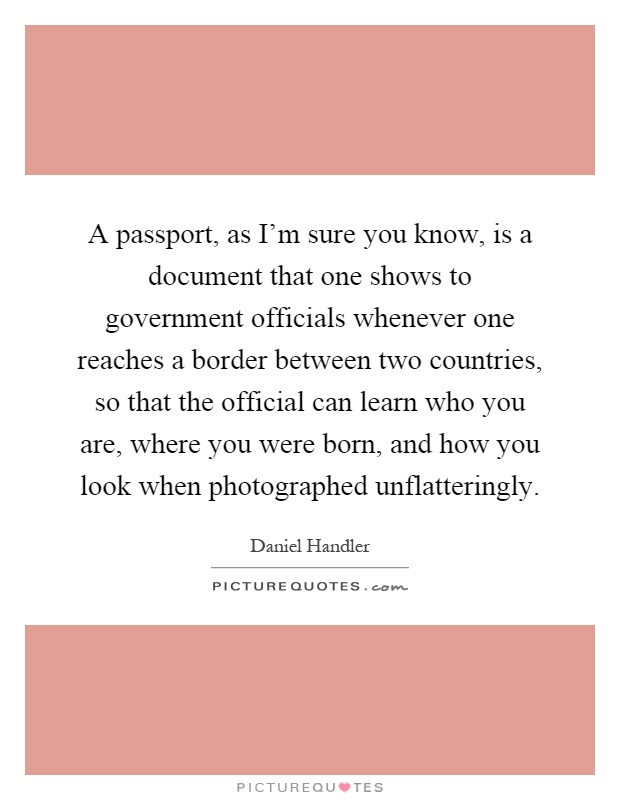 A passport, as I'm sure you know, is a document that one shows to government officials whenever one reaches a border between two countries, so that the official can learn who you are, where you were born, and how you look when photographed unflatteringly Picture Quote #1