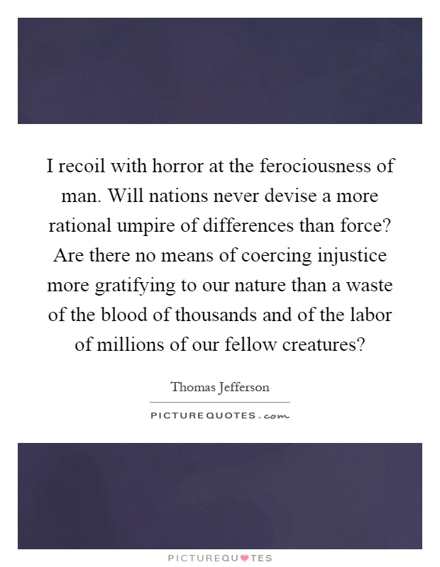 I recoil with horror at the ferociousness of man. Will nations never devise a more rational umpire of differences than force? Are there no means of coercing injustice more gratifying to our nature than a waste of the blood of thousands and of the labor of millions of our fellow creatures? Picture Quote #1