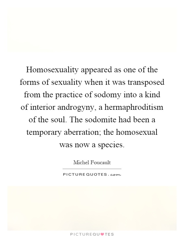 Homosexuality appeared as one of the forms of sexuality when it was transposed from the practice of sodomy into a kind of interior androgyny, a hermaphroditism of the soul. The sodomite had been a temporary aberration; the homosexual was now a species Picture Quote #1
