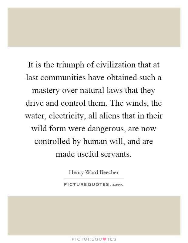 It is the triumph of civilization that at last communities have obtained such a mastery over natural laws that they drive and control them. The winds, the water, electricity, all aliens that in their wild form were dangerous, are now controlled by human will, and are made useful servants Picture Quote #1