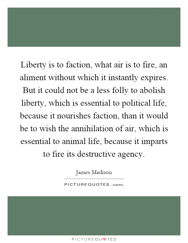 Liberty is to faction, what air is to fire, an aliment without which it instantly expires. But it could not be a less folly to abolish liberty, which is essential to political life, because it nourishes faction, than it would be to wish the annihilation of air, which is essential to animal life, because it imparts to fire its destructive agency Picture Quote #1