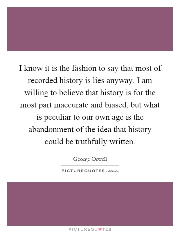 I know it is the fashion to say that most of recorded history is lies anyway. I am willing to believe that history is for the most part inaccurate and biased, but what is peculiar to our own age is the abandonment of the idea that history could be truthfully written Picture Quote #1