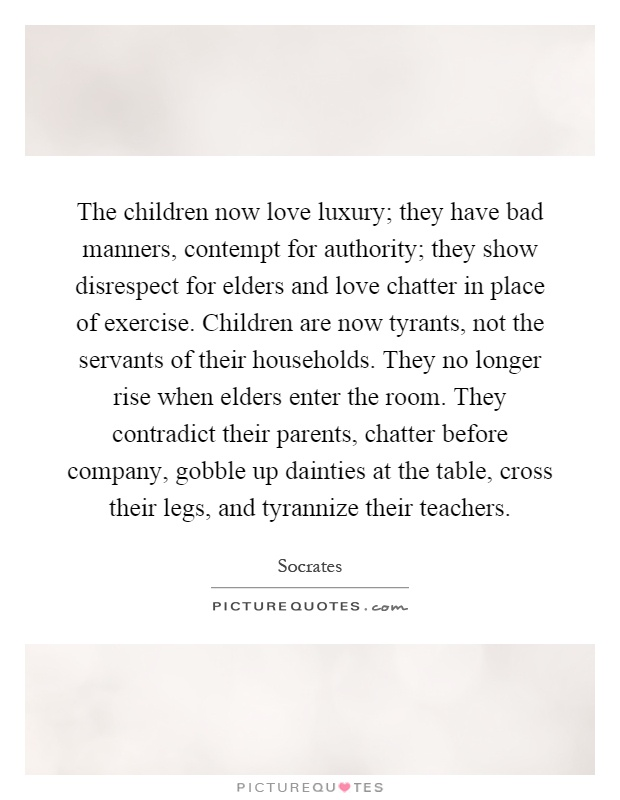 The children now love luxury; they have bad manners ...
