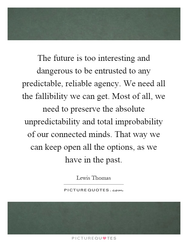 The future is too interesting and dangerous to be entrusted to any predictable, reliable agency. We need all the fallibility we can get. Most of all, we need to preserve the absolute unpredictability and total improbability of our connected minds. That way we can keep open all the options, as we have in the past Picture Quote #1