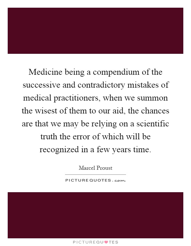 Medicine being a compendium of the successive and contradictory mistakes of medical practitioners, when we summon the wisest of them to our aid, the chances are that we may be relying on a scientific truth the error of which will be recognized in a few years time Picture Quote #1