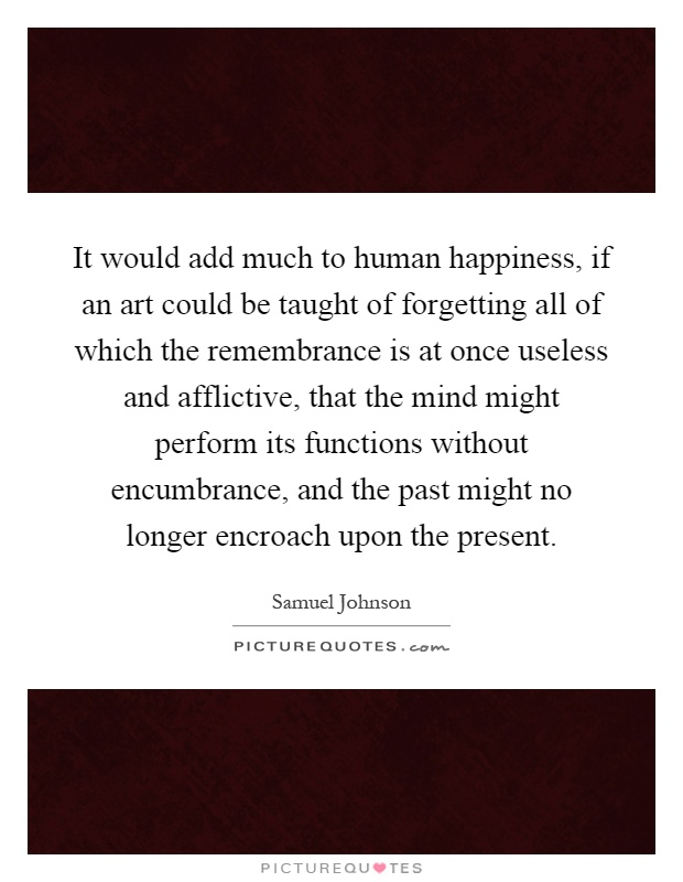 It would add much to human happiness, if an art could be taught of forgetting all of which the remembrance is at once useless and afflictive, that the mind might perform its functions without encumbrance, and the past might no longer encroach upon the present Picture Quote #1