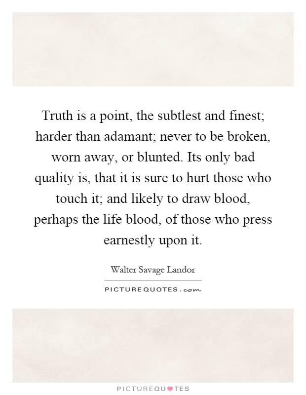 Truth is a point, the subtlest and finest; harder than adamant; never to be broken, worn away, or blunted. Its only bad quality is, that it is sure to hurt those who touch it; and likely to draw blood, perhaps the life blood, of those who press earnestly upon it Picture Quote #1