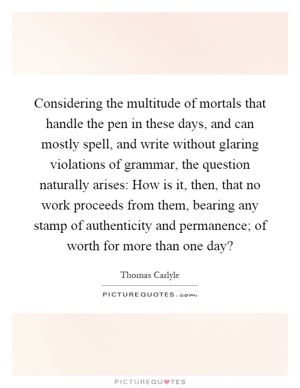 Considering the multitude of mortals that handle the pen in these days, and can mostly spell, and write without glaring violations of grammar, the question naturally arises: How is it, then, that no work proceeds from them, bearing any stamp of authenticity and permanence; of worth for more than one day? Picture Quote #1