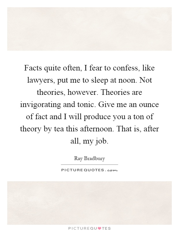 Facts quite often, I fear to confess, like lawyers, put me to sleep at noon. Not theories, however. Theories are invigorating and tonic. Give me an ounce of fact and I will produce you a ton of theory by tea this afternoon. That is, after all, my job Picture Quote #1
