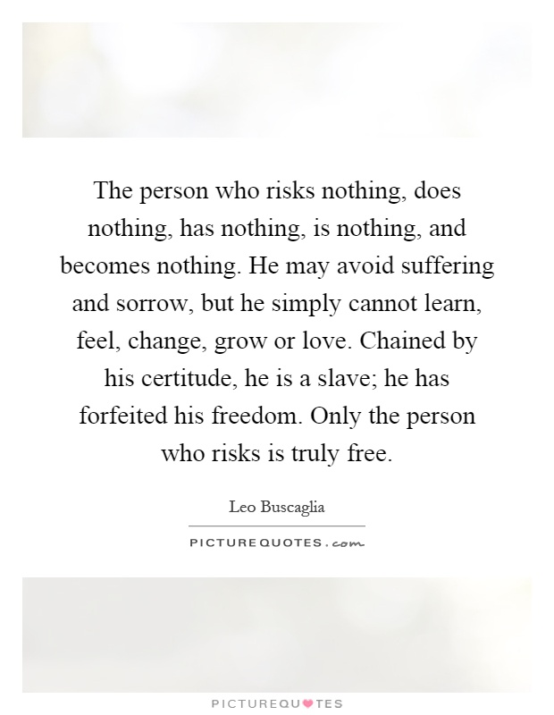 The person who risks nothing, does nothing, has nothing, is nothing, and becomes nothing. He may avoid suffering and sorrow, but he simply cannot learn, feel, change, grow or love. Chained by his certitude, he is a slave; he has forfeited his freedom. Only the person who risks is truly free Picture Quote #1