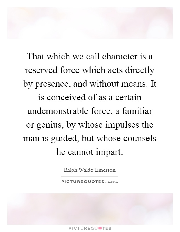 That which we call character is a reserved force which acts directly by presence, and without means. It is conceived of as a certain undemonstrable force, a familiar or genius, by whose impulses the man is guided, but whose counsels he cannot impart Picture Quote #1