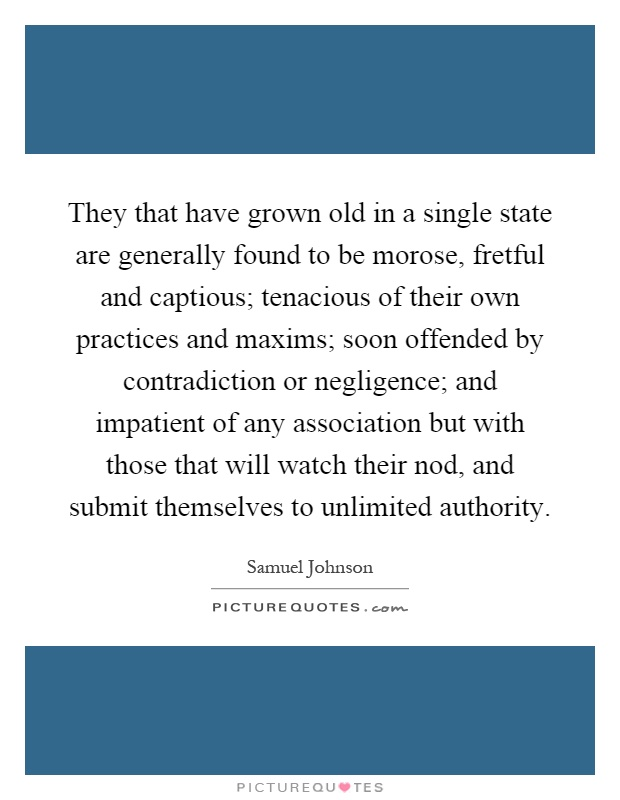 They that have grown old in a single state are generally found to be morose, fretful and captious; tenacious of their own practices and maxims; soon offended by contradiction or negligence; and impatient of any association but with those that will watch their nod, and submit themselves to unlimited authority Picture Quote #1