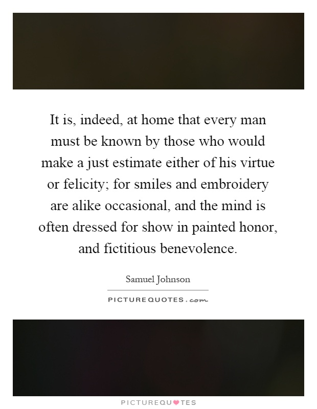 It is, indeed, at home that every man must be known by those who would make a just estimate either of his virtue or felicity; for smiles and embroidery are alike occasional, and the mind is often dressed for show in painted honor, and fictitious benevolence Picture Quote #1