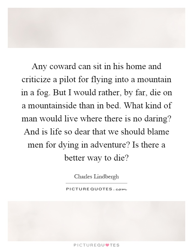 Any coward can sit in his home and criticize a pilot for flying into a mountain in a fog. But I would rather, by far, die on a mountainside than in bed. What kind of man would live where there is no daring? And is life so dear that we should blame men for dying in adventure? Is there a better way to die? Picture Quote #1