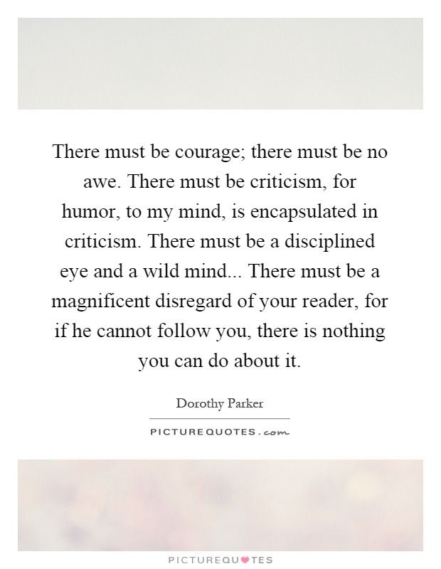 There must be courage; there must be no awe. There must be criticism, for humor, to my mind, is encapsulated in criticism. There must be a disciplined eye and a wild mind... There must be a magnificent disregard of your reader, for if he cannot follow you, there is nothing you can do about it Picture Quote #1