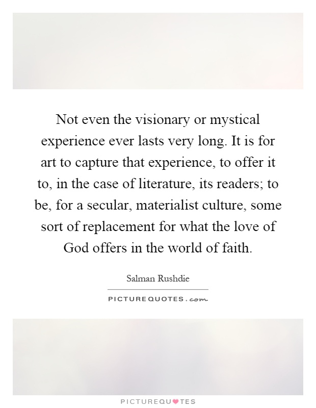 not even the visionary or mystical experience ever lasts very