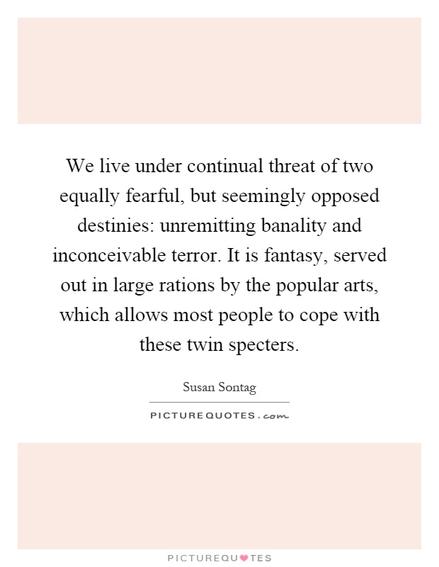 We live under continual threat of two equally fearful, but seemingly opposed destinies: unremitting banality and inconceivable terror. It is fantasy, served out in large rations by the popular arts, which allows most people to cope with these twin specters Picture Quote #1