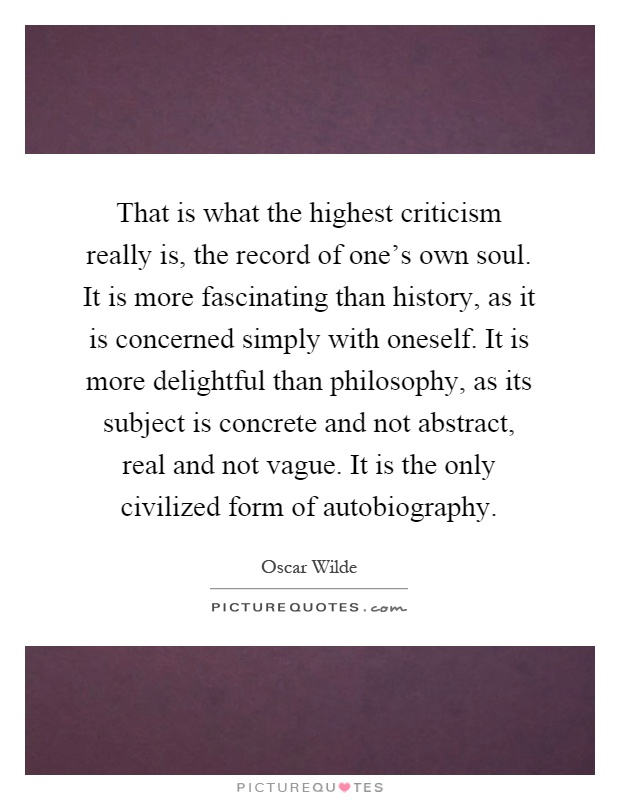 That is what the highest criticism really is, the record of one's own soul. It is more fascinating than history, as it is concerned simply with oneself. It is more delightful than philosophy, as its subject is concrete and not abstract, real and not vague. It is the only civilized form of autobiography Picture Quote #1