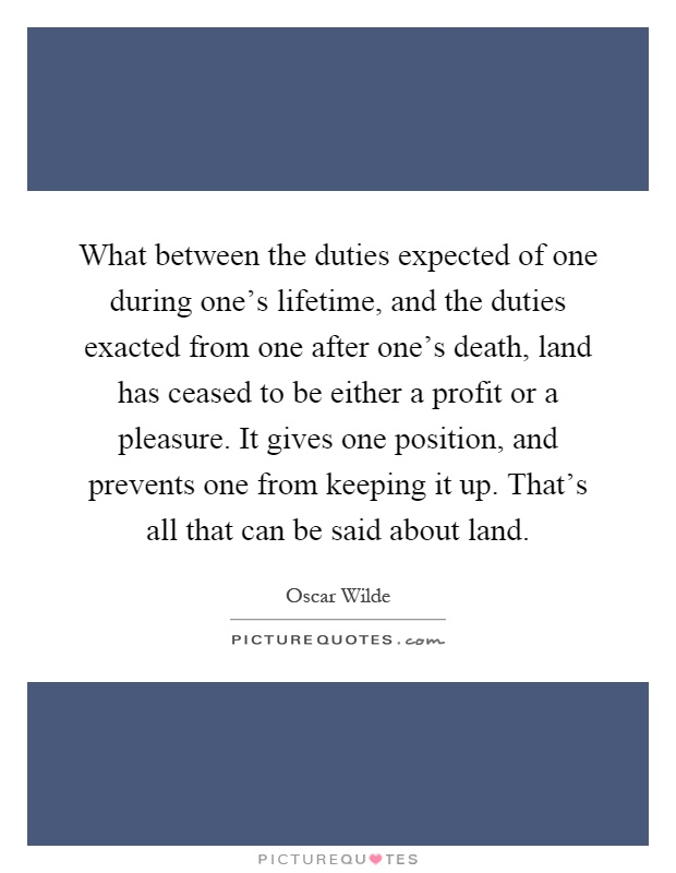 What between the duties expected of one during one's lifetime, and the duties exacted from one after one's death, land has ceased to be either a profit or a pleasure. It gives one position, and prevents one from keeping it up. That's all that can be said about land Picture Quote #1