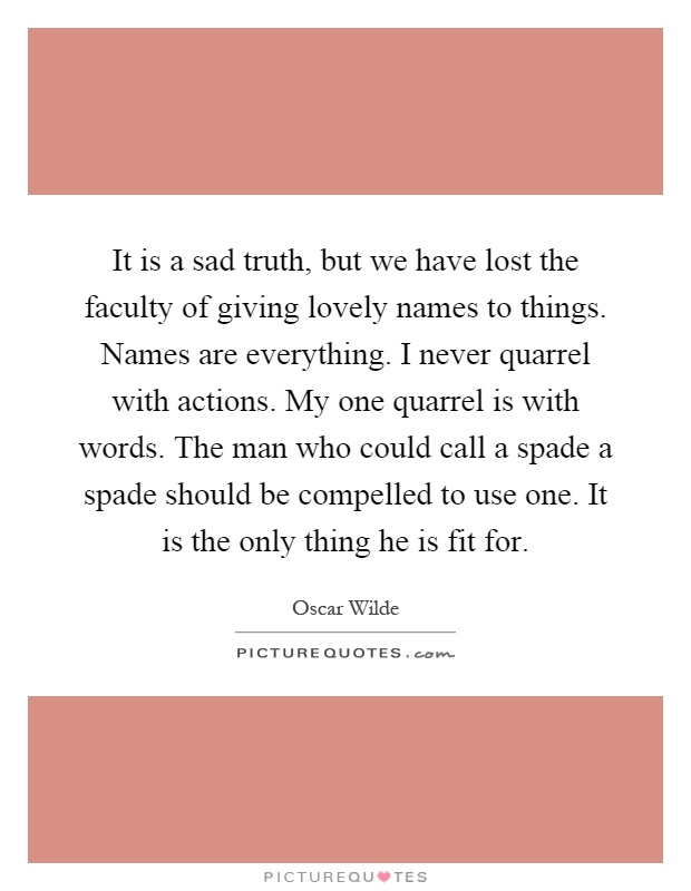 It is a sad truth, but we have lost the faculty of giving lovely names to things. Names are everything. I never quarrel with actions. My one quarrel is with words. The man who could call a spade a spade should be compelled to use one. It is the only thing he is fit for Picture Quote #1