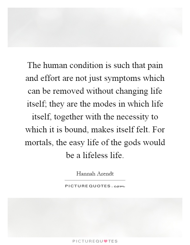 The human condition is such that pain and effort are not just symptoms which can be removed without changing life itself; they are the modes in which life itself, together with the necessity to which it is bound, makes itself felt. For mortals, the easy life of the gods would be a lifeless life Picture Quote #1