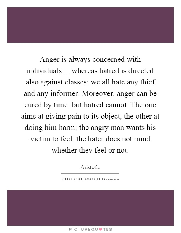Anger is always concerned with individuals,... whereas hatred is directed also against classes: we all hate any thief and any informer. Moreover, anger can be cured by time; but hatred cannot. The one aims at giving pain to its object, the other at doing him harm; the angry man wants his victim to feel; the hater does not mind whether they feel or not Picture Quote #1