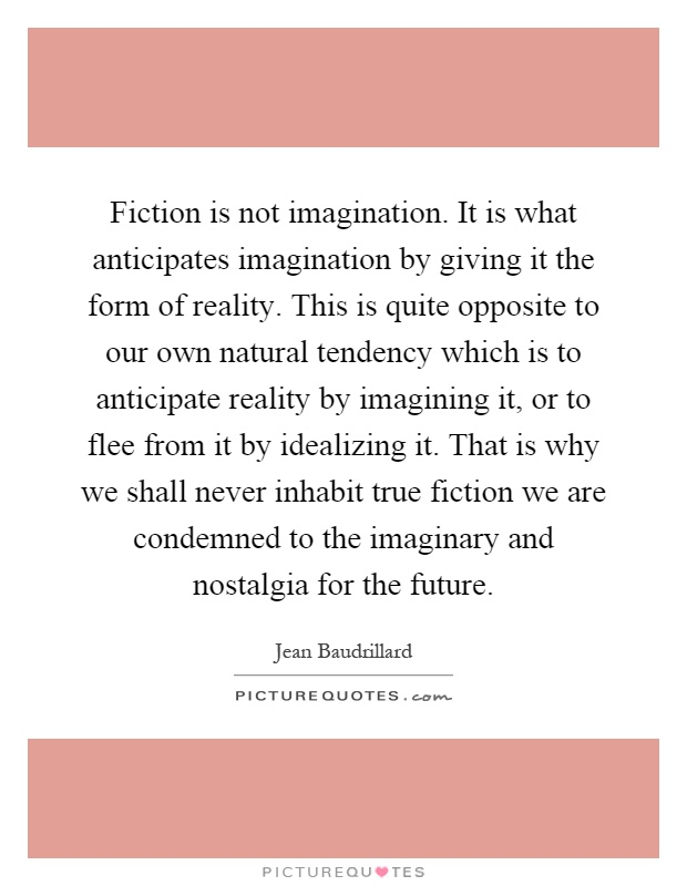 Fiction is not imagination. It is what anticipates imagination by giving it the form of reality. This is quite opposite to our own natural tendency which is to anticipate reality by imagining it, or to flee from it by idealizing it. That is why we shall never inhabit true fiction we are condemned to the imaginary and nostalgia for the future Picture Quote #1