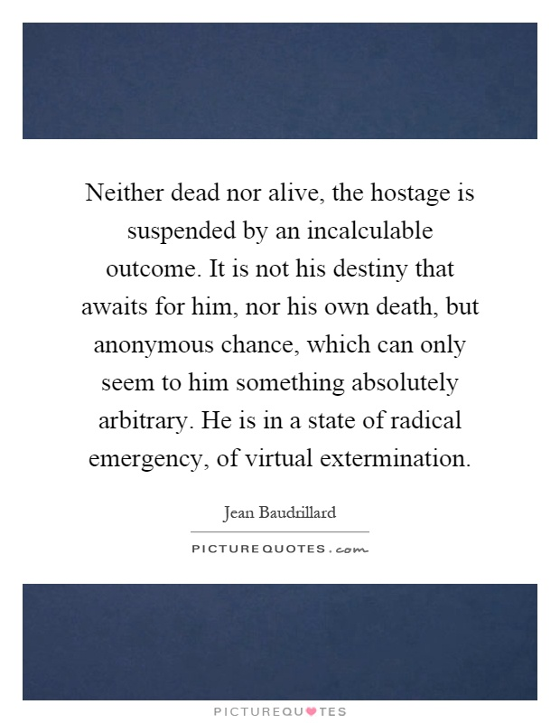 Neither dead nor alive, the hostage is suspended by an incalculable outcome. It is not his destiny that awaits for him, nor his own death, but anonymous chance, which can only seem to him something absolutely arbitrary. He is in a state of radical emergency, of virtual extermination Picture Quote #1