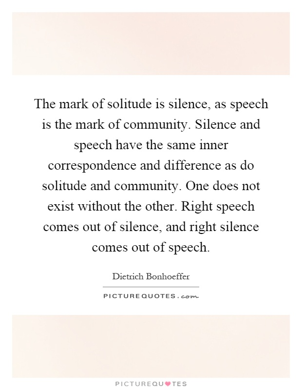 The mark of solitude is silence, as speech is the mark of community. Silence and speech have the same inner correspondence and difference as do solitude and community. One does not exist without the other. Right speech comes out of silence, and right silence comes out of speech Picture Quote #1