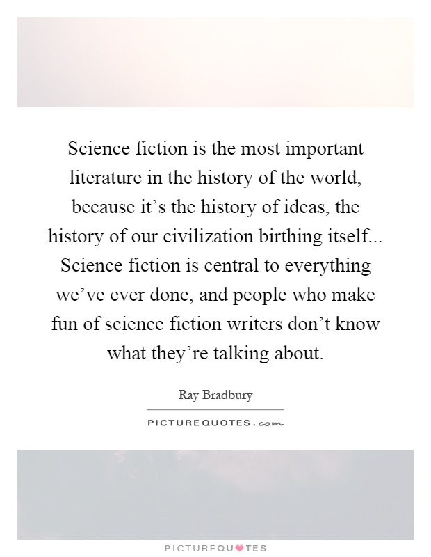 Science fiction is the most important literature in the history of the world, because it's the history of ideas, the history of our civilization birthing itself... Science fiction is central to everything we've ever done, and people who make fun of science fiction writers don't know what they're talking about Picture Quote #1