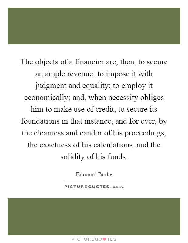The objects of a financier are, then, to secure an ample revenue; to impose it with judgment and equality; to employ it economically; and, when necessity obliges him to make use of credit, to secure its foundations in that instance, and for ever, by the clearness and candor of his proceedings, the exactness of his calculations, and the solidity of his funds Picture Quote #1