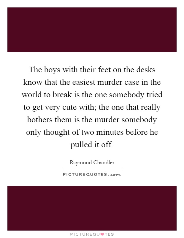 The boys with their feet on the desks know that the easiest murder case in the world to break is the one somebody tried to get very cute with; the one that really bothers them is the murder somebody only thought of two minutes before he pulled it off Picture Quote #1
